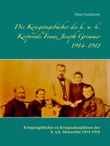Die Kriegstagebücher des k. u. k. Korporals Franz Joseph Grimmer 1914-1918: Kriegstagebücher zu Kriegsschauplätzen der k. u.k. Monarchie 1914-1918