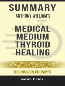 Summary: Anthony William's Medical Medium Thyroid Healing: The Truth Behind Hashimoto's, Graves', Insomnia, Hypothyroidism, Thyroid Nodules & Epstein-Barr