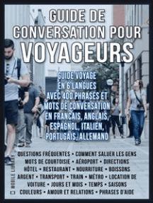 Guide de Conversation pour Voyageurs: Guide Voyage en 6 langues, avec 400 phrases et mots de conversation en Francais, Anglais, Espagnol, Italien, Portugais et Allemand