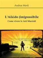L'Aikido (im)possibile - Come vivere le Arti Marziali