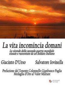 La vita incomincia domani: Le vicende della seconda guerra mondiale vissute e raccontate da un Soldato Italiano