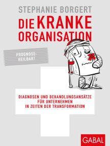 Die kranke Organisation: Diagnosen und Behandlungsansätze für Unternehmen in Zeiten der Transformation