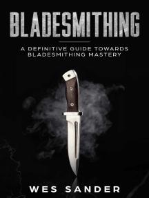 Bladesmithing: A Definitive Guide Towards Bladesmithing Mastery: Knife Making Mastery, #1