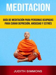 Meditación: Guía De Meditación Para Personas Ocupadas Para Curar Depresión, Ansiedad Y Estrés