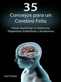 Happy Brain: How to Boost Your Oxytocin, Dopamine, Endorphins, and Serotonin