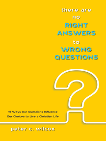 There are no Right Answers to Wrong Questions: 15 Ways Our Questions Influence Our Choices to Live a Christian Life