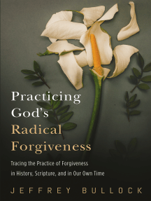 Practicing God's Radical Forgiveness: Tracing the Practice of Forgiveness in History, Scripture, and in Our Own Time