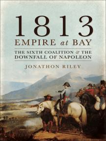 1813: Empire at Bay: The Sixth Coalition & the Downfall of Napoleon