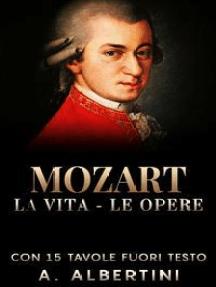 Mozart - La vita - Le opere: Con 15 tavole fuori testo