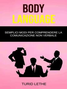 Body Language: Semplici Modi Per Comprendere La Comunicazione Non Verbale