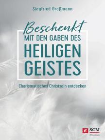 Beschenkt mit den Gaben des Heiligen Geistes: Charismatisches Christsein entdecken