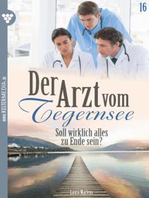 Der Arzt vom Tegernsee 16 – Arztroman: Soll wirklich alles zu Ende sein?