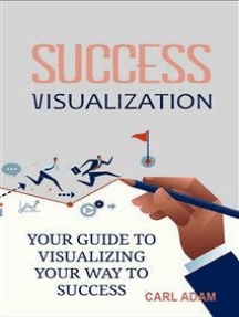 Success Visualization: Your Guide to Visualizing Your Way to Success