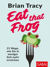 Eat that Frog: 21 Wege, wie Sie in weniger Zeit mehr erreichen