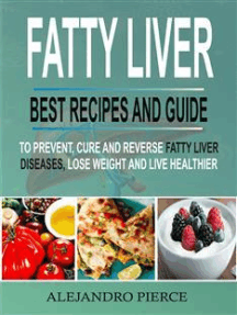 Fatty Liver: Best Recipes And Guide To Prevent, Cure And Reverse Fatty Liver Diseases, Lose Weight & Live Healthier