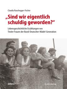 """""""Sind wir eigentlich schuldig geworden?"""": Lebensgeschichtliche Erzählungen von Tiroler Frauen der Bund-Deutscher-Mädel-Generation"""