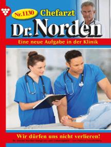 Chefarzt Dr. Norden 1130 – Arztroman: Wir dürfen uns nicht verlieren!