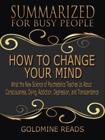 How to Change Your Mind - Summarized for Busy People: What the New Science of Psychedelics Teaches Us about Consciousness, Dying, Addiction, Depression, and Transcendence: Based on the Book by Michael