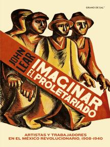 Imaginar el proletariado: Artistas y trabajadores en el México revolucionario, 1908-1940