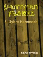 Shitty But Frankly — 5. Uybre Haremdzhi