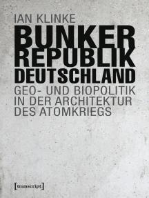 Bunkerrepublik Deutschland: Geo- und Biopolitik in der Architektur des Atomkriegs