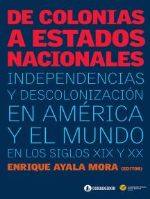 De colonias a estados nacionales: independencias y descolonización en América y el mundo en los siglos XIX y XX