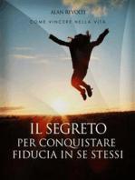 Il Segreto per conquistare fiducia in se stessi - i fondamenti dell'autostima che ci rende operativi