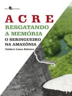 Acre – Resgatando a memória: O seringueiro na Amazônia
