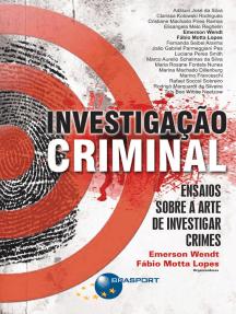 Investigação Criminal: Ensaios sobre a arte de investigar crimes