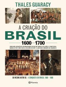A criação do Brasil 1600-1700: Como uma geração de desbravadores implacáveis desafiou coroas, leis, fronteiras e exércitos católicos e protestantes, dando ao país cinco dos seus 8,5 milhões de quilômetros quadrados e ilimitadas ambições de grandeza