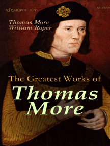 The Greatest Works of Thomas More: Essays, Prayers, Poems, Letters & Biographies: Utopia, The History of King Richard III, Dialogue of Comfort Against Tribulation
