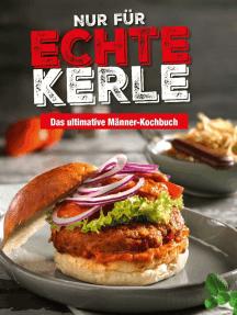 Nur für echte Kerle: Das ultimative Männer-Kochbuch