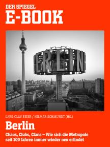 Berlin - Chaos, Clubs, Clans. Wie sich die Metropole seit 100 Jahren immer wieder neu erfindet: Ein SPIEGEL E-Book
