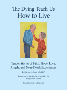 The Dying Teach Us How to Live: Tender Stories of Faith, Hope, Love, Angels and Near Death Experiences