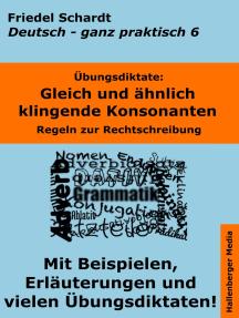 Übungsdiktate: Gleich und ähnlich klingende Konsonanten. Regeln zur Rechtschreibung mit Beispielen und Wortlisten: Deutsch - ganz praktisch Band 6