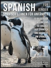 Spanisch Für Kinder - Spanisch Lernen Für Anfänger: 50 Bilder von Pinguine und 50 Dialoge auf Spanisch und Deutsch, um Spanisch zu lernen