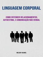 Linguagem Corporal: Como Entender Relacionamentos, Autoestima, E Comunicação Não Verbal: Linguagem Corporal