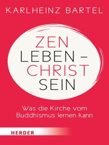 Zen leben - Christ sein: Was die Kirche vom Buddhismus lernen kann