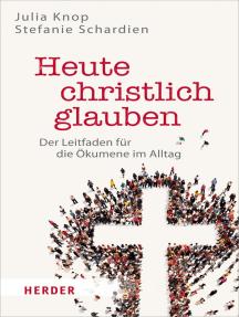 Heute christlich glauben: Der Leitfaden für die Ökumene im Alltag