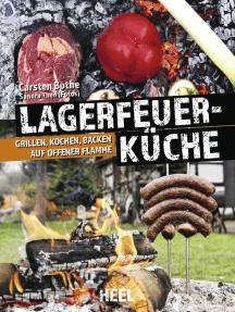 Faszination Lagerfeuer-Küche: Grillen, Kochen, Backen auf offener Flamme