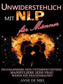 Unwiderstehlich mit NLP für Männer - Dating Tipps - Dating für Männer - Dating Ratgeber - Manipulationstechniken: Programmiere Dein Unterbewusstsein, manipuliere jede Frau, werde ein Frauenmagnet