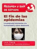 Resumen Y Guía De Estudio – El Fin De Las Epidemias: La Amenaza Inminente A La Humanidad Y Cómo Detenerla