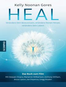 Heal: Verändere Dein Bewusstsein, verändere Deinen Körper, verändere Dein Leben!