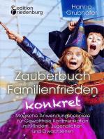 Zauberbuch Familienfrieden konkret - Magische Anwendungsbeispiele für Gewaltfreie Kommunikation mit Kindern, Jugendlichen und Erwachsenen