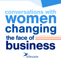 Ellevate Podcast: Conversations With Women Changing the Face of Business