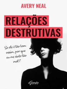 Relações destrutivas: Se ele é tão bom assim, por que me sinto tão mal?