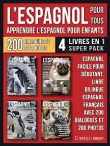 L'Espagnol Pour Tous - Apprendre L'Espagnol Pour Enfants (4 livres en 1 Super Pack): Espagnol facile pour débutant, un livre bilingue espagnol français avec 200 dialogues et 200 photos