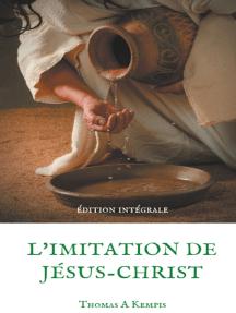 L'imitation de Jésus-Christ (Guide spirituel pour le quotidien du chrétien ordinaire): Le livre le plus imprimé au monde après la Bible