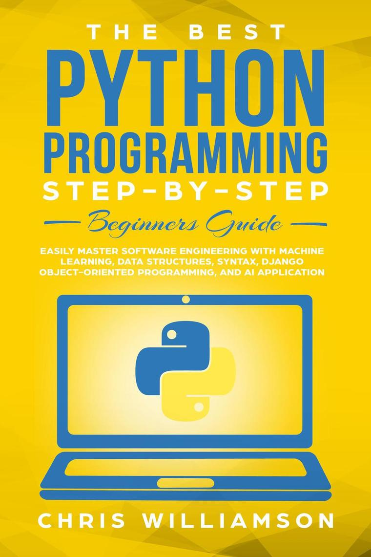 Read The Best Python Programming Step By Step Beginners Guide Easily Master Software Engineering With Machine Learning Data Structures Syntax Django Object Oriented Programming And Ai Application Online By Chris Williamson Books