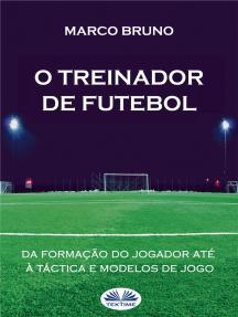 O Treinador De Futebol: A Partir Da Formação Do Jogador Até À Táctica E Modelos De Jogo